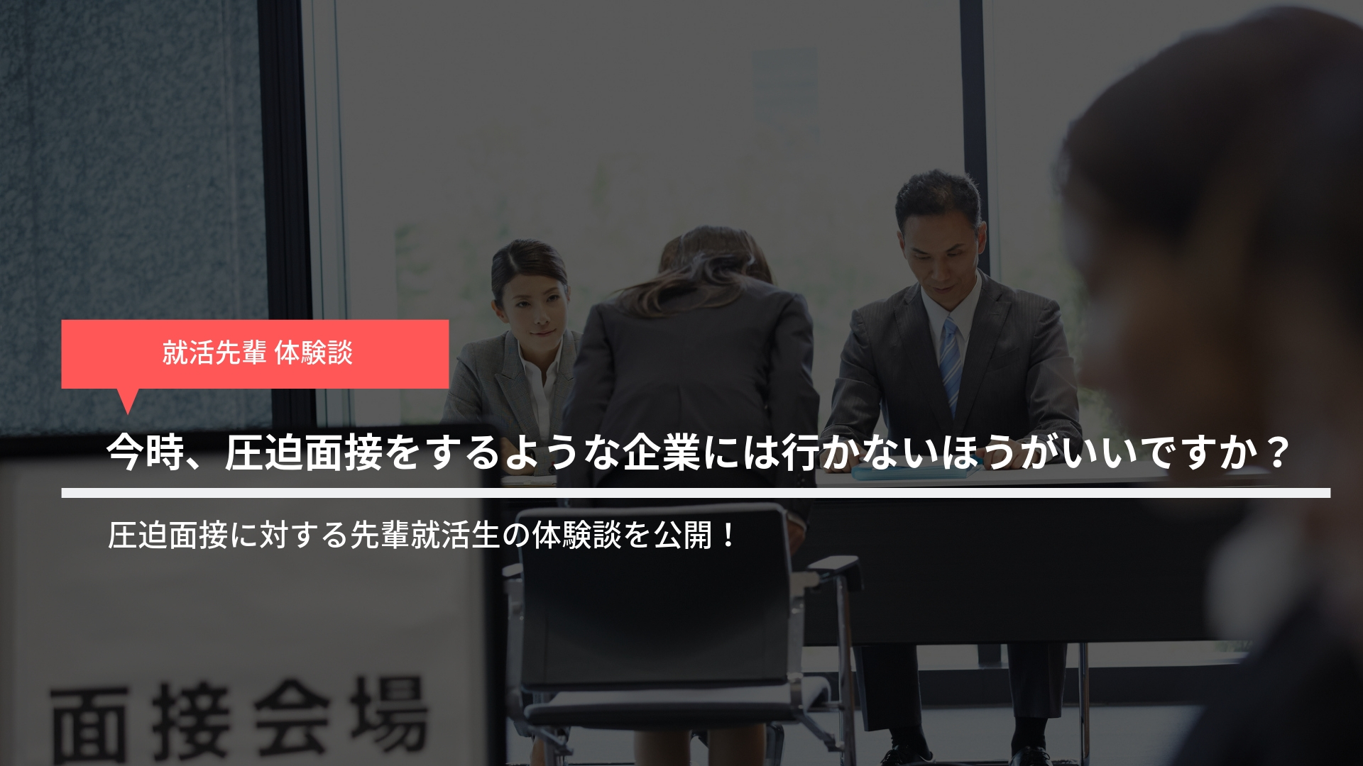 【就活体験談】今時、圧迫面接をするような企業には行かないほうがいいですか?